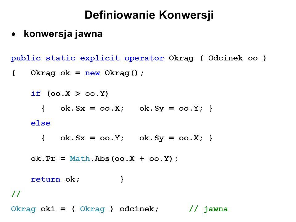Definiowanie Konwersji konwersja jawna public static explicit operator Okrąg ( Odcinek oo ) { Okrąg ok = new Okrąg(); if (oo.X > oo.Y) { ok.Sx = oo.X;