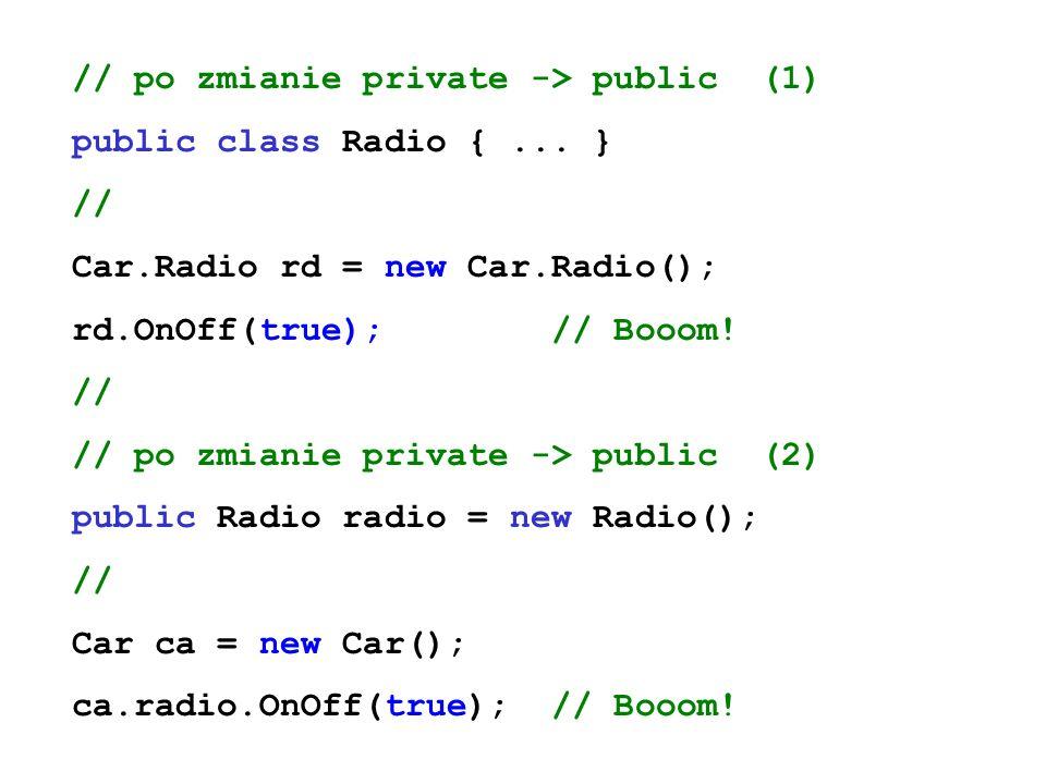 // po zmianie private -> public (1) public class Radio {... } // Car.Radio rd = new Car.Radio(); rd.OnOff(true); // Booom! // // po zmianie private ->