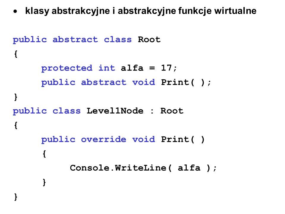 klasy abstrakcyjne i abstrakcyjne funkcje wirtualne public abstract class Root { protected int alfa = 17; public abstract void Print( ); } public clas