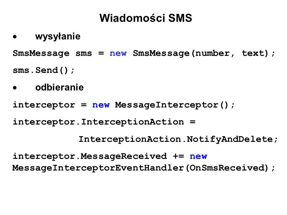 Wiadomości SMS wysyłanie SmsMessage sms = new SmsMessage(number, text); sms.Send(); odbieranie interceptor = new MessageInterceptor(); interceptor.InterceptionAction = InterceptionAction.NotifyAndDelete; interceptor.MessageReceived += new MessageInterceptorEventHandler(OnSmsReceived);