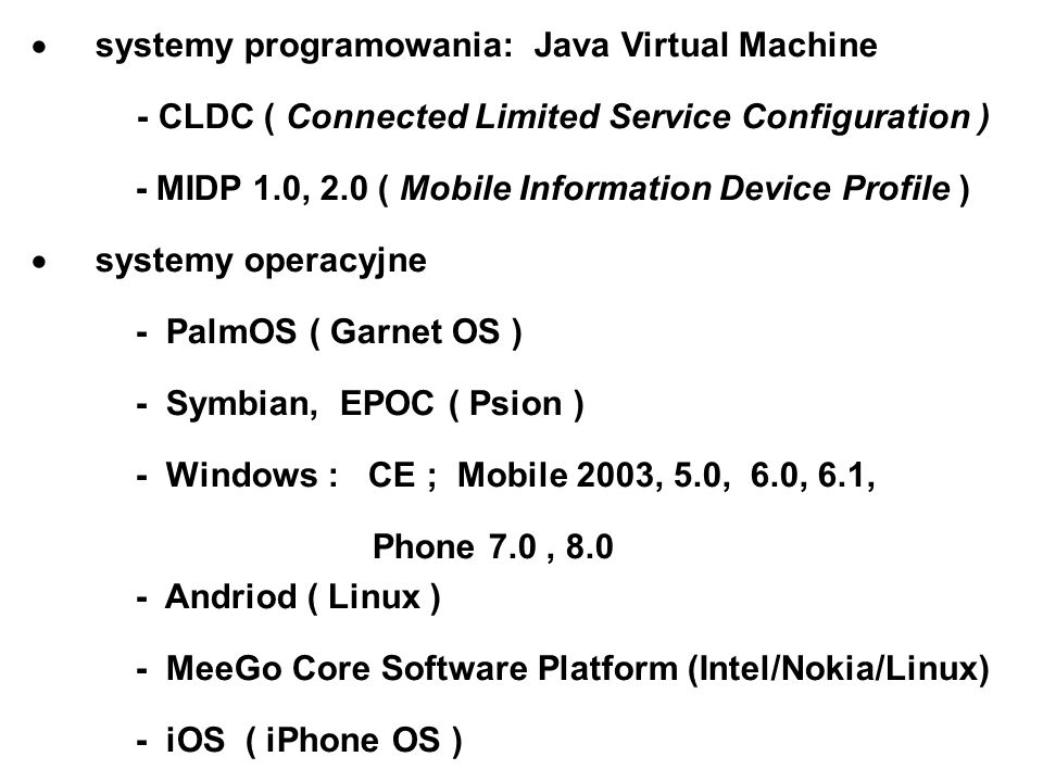 systemy programowania: Java Virtual Machine - CLDC ( Connected Limited Service Configuration ) - MIDP 1.0, 2.0 ( Mobile Information Device Profile ) systemy operacyjne - PalmOS ( Garnet OS ) - Symbian, EPOC ( Psion ) - Windows : CE ; Mobile 2003, 5.0, 6.0, 6.1, Phone 7.0, 8.0 - Andriod ( Linux ) - MeeGo Core Software Platform (Intel/Nokia/Linux) - iOS ( iPhone OS )