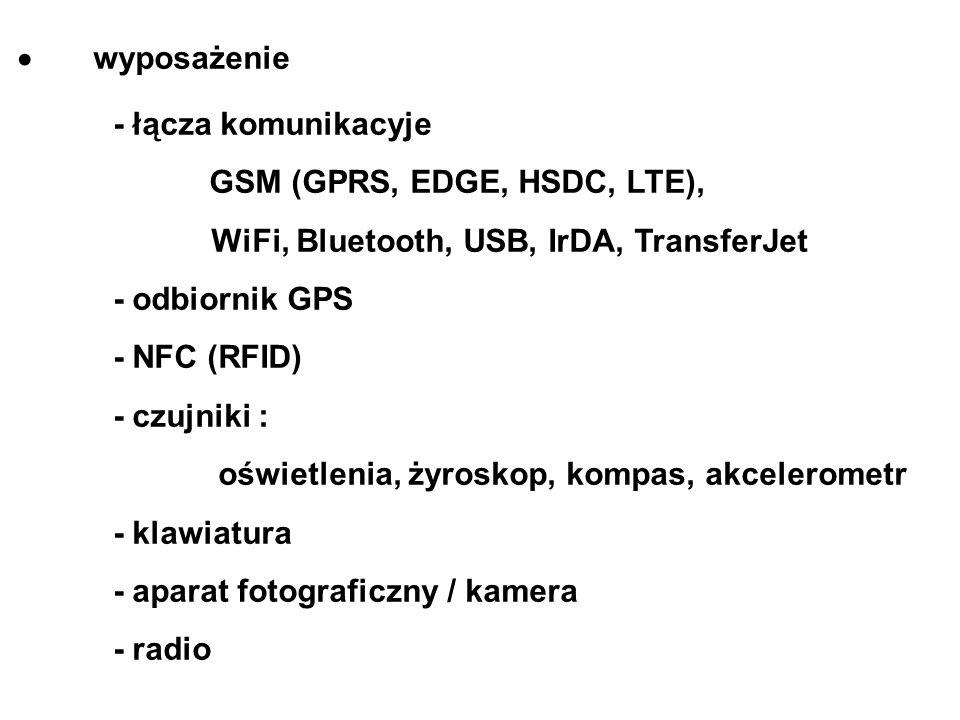 wyposażenie - łącza komunikacyje GSM (GPRS, EDGE, HSDC, LTE), WiFi, Bluetooth, USB, IrDA, TransferJet - odbiornik GPS - NFC (RFID) - czujniki : oświetlenia, żyroskop, kompas, akcelerometr - klawiatura - aparat fotograficzny / kamera - radio