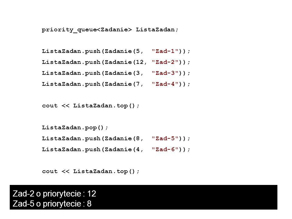 Zad-2 o priorytecie : 12 Zad-5 o priorytecie : 8 priority_queue ListaZadan; ListaZadan.push(Zadanie(5,