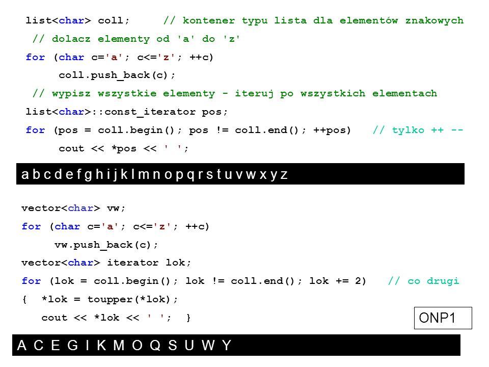 list coll; // kontener typu lista dla elementów znakowych // dolacz elementy od 'a' do 'z' for (char c='a'; c<='z'; ++c) coll.push_back(c); // wypisz