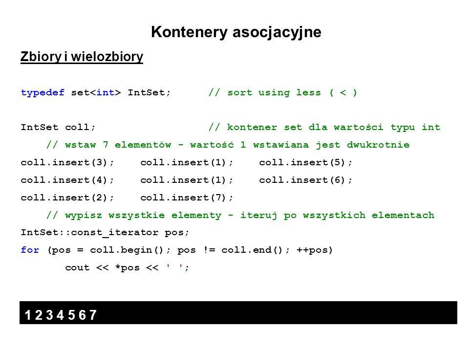 Kontenery asocjacyjne Zbiory i wielozbiory typedef set IntSet; // sort using less ( < ) IntSet coll; // kontener set dla wartości typu int // wstaw 7