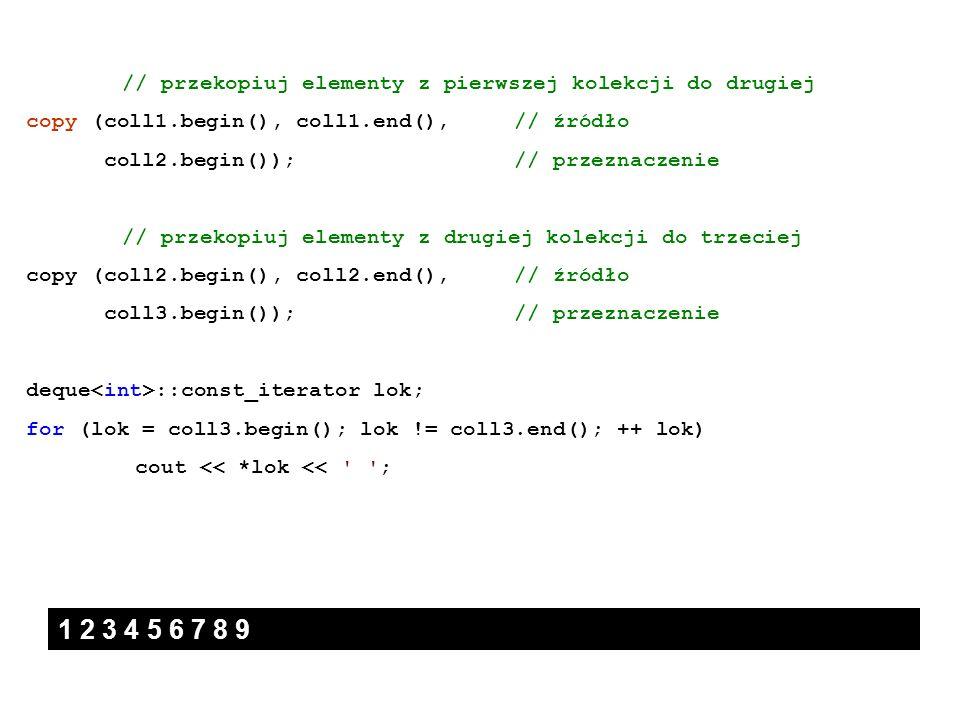 // przekopiuj elementy z pierwszej kolekcji do drugiej copy (coll1.begin(), coll1.end(), // źródło coll2.begin()); // przeznaczenie // przekopiuj elem