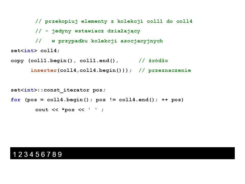 // przekopiuj elementy z kolekcji coll1 do coll4 // - jedyny wstawiacz działający // w przypadku kolekcji asocjacyjnych set coll4; copy (coll1.begin()