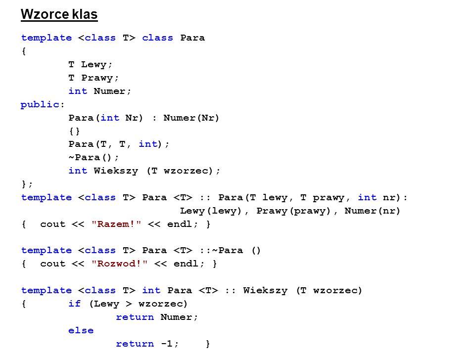 Wzorce klas template class Para { T Lewy; T Prawy; int Numer; public: Para(int Nr) : Numer(Nr) {} Para(T, T, int); ~Para(); int Wiekszy (T wzorzec); }