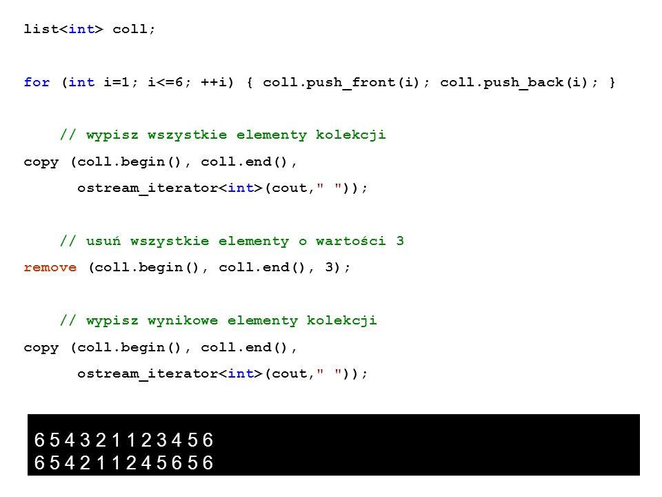list coll; for (int i=1; i<=6; ++i) { coll.push_front(i); coll.push_back(i); } // wypisz wszystkie elementy kolekcji copy (coll.begin(), coll.end(), o