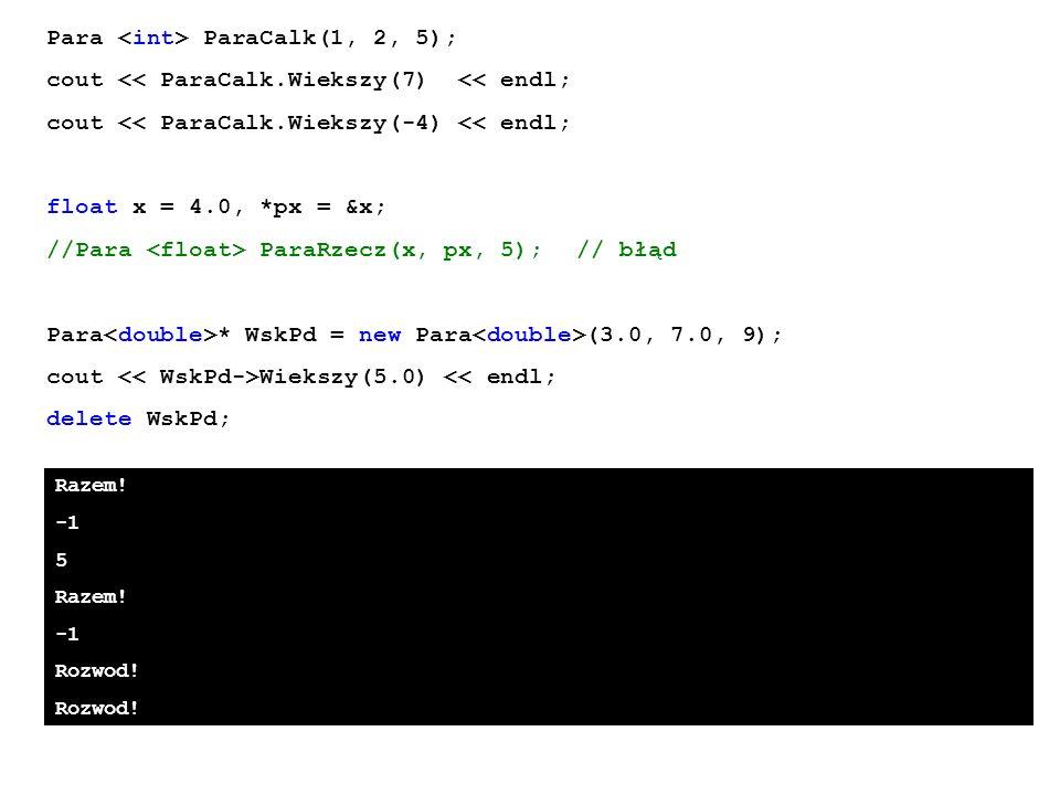 Razem! 5 Razem! Rozwod! Para ParaCalk(1, 2, 5); cout << ParaCalk.Wiekszy(7) << endl; cout << ParaCalk.Wiekszy(-4) << endl; float x = 4.0, *px = &x; //