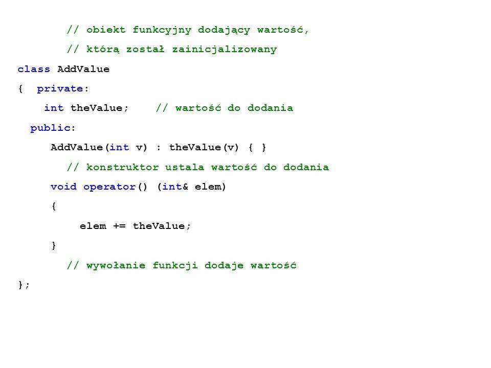 // obiekt funkcyjny dodający wartość, // którą został zainicjalizowany class AddValue { private: int theValue; // wartość do dodania public: AddValue(