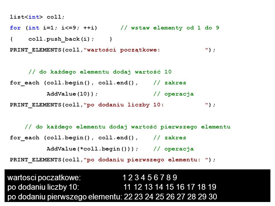list coll; for (int i=1; i<=9; ++i) // wstaw elementy od 1 do 9 { coll.push_back(i); } PRINT_ELEMENTS(coll,