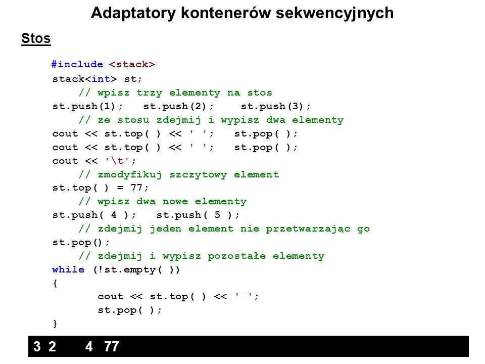 Adaptatory kontenerów sekwencyjnych Stos #include stack st; // wpisz trzy elementy na stos st.push(1); st.push(2); st.push(3); // ze stosu zdejmij i w