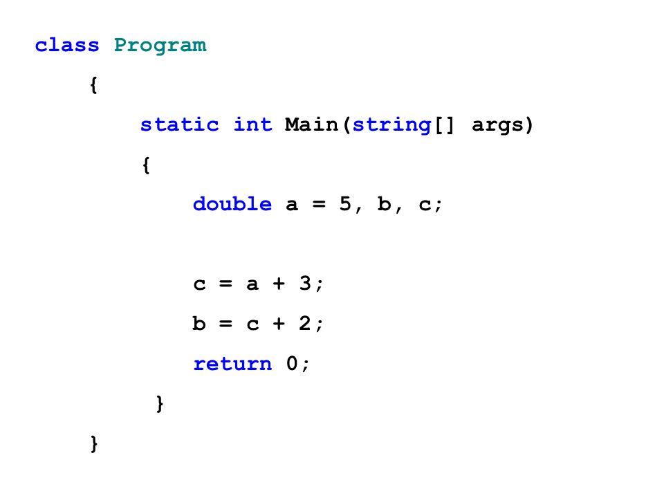class Program { static int Main(string[] args) { double a = 5, b, c; c = a + 3; b = c + 2; return 0; }