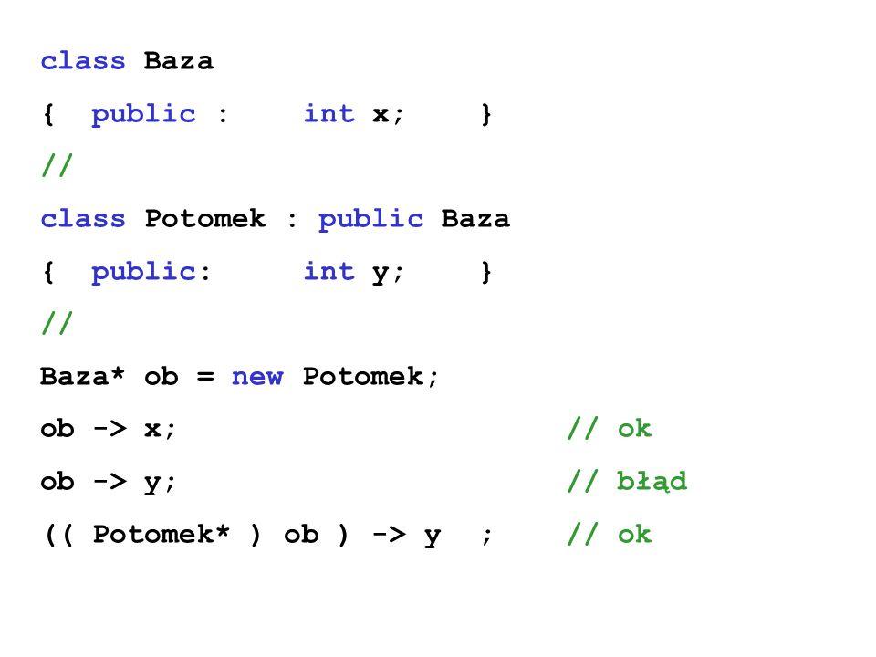 class Baza { public : int x; } // class Potomek : public Baza { public:int y;} // Baza* ob = new Potomek; ob -> x;// ok ob -> y;// błąd (( Potomek* )