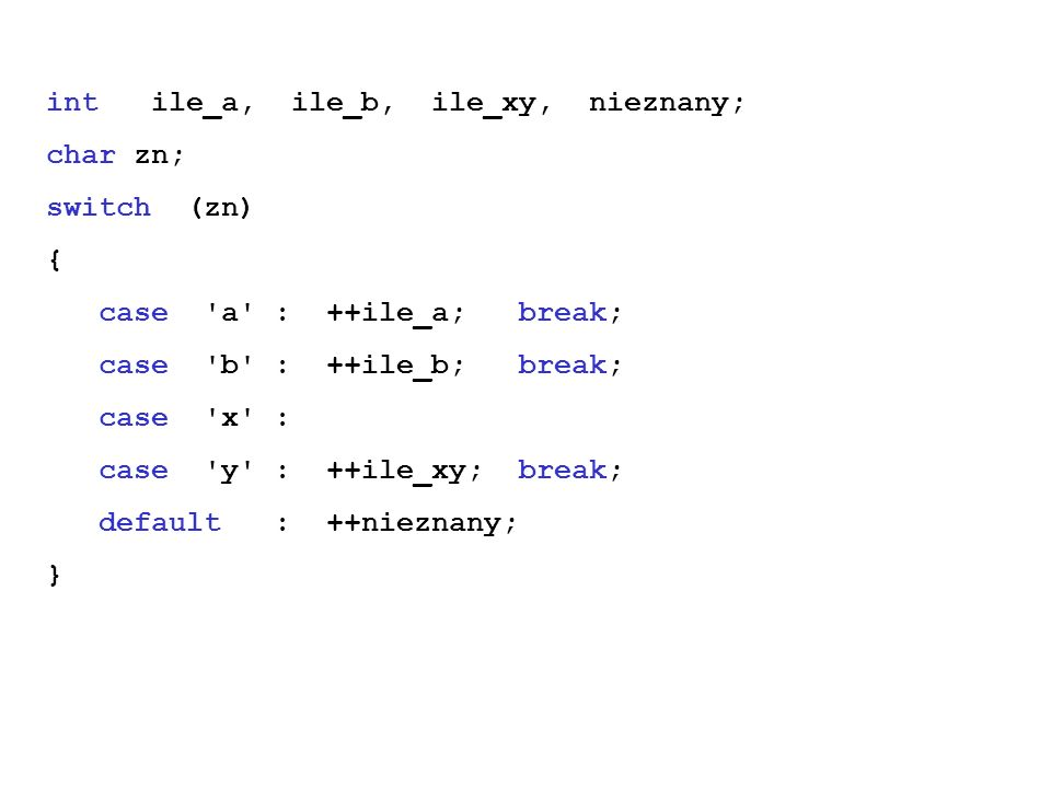 int ile_a, ile_b, ile_xy, nieznany; char zn; switch (zn) { case a : ++ile_a; break; case b : ++ile_b; break; case x : case y : ++ile_xy; break; default : ++nieznany; }