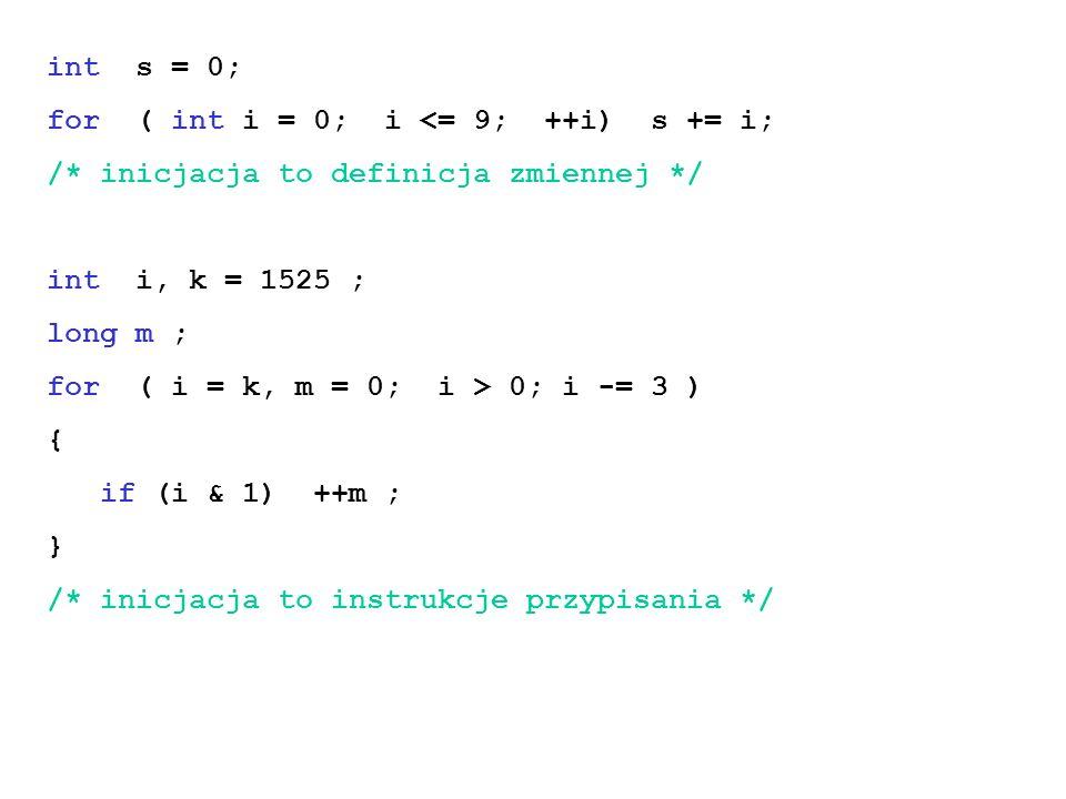 int s = 0; for ( int i = 0; i <= 9; ++i) s += i; /* inicjacja to definicja zmiennej */ int i, k = 1525 ; long m ; for ( i = k, m = 0; i > 0; i -= 3 ) { if (i & 1) ++m ; } /* inicjacja to instrukcje przypisania */