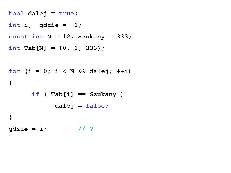 bool dalej = true; int i, gdzie = -1; const int N = 12, Szukany = 333; int Tab[N] = {0, 1, 333}; for (i = 0; i < N && dalej; ++i) { if ( Tab[i] == Szukany ) dalej = false; } gdzie = i;//