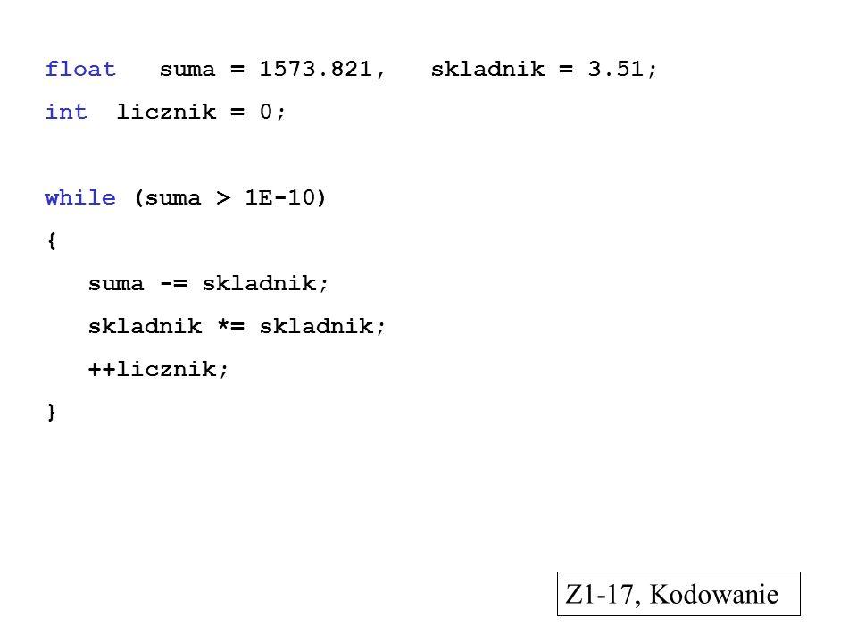 float suma = 1573.821, skladnik = 3.51; int licznik = 0; while (suma > 1E-10) { suma -= skladnik; skladnik *= skladnik; ++licznik; } Z1-17, Kodowanie