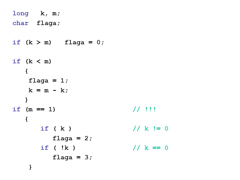 long k, m; char flaga; if (k > m) flaga = 0; if (k < m) { flaga = 1; k = m - k; } if (m == 1)// !!.