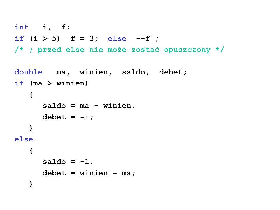 int i, f; if (i > 5) f = 3; else --f ; /* ; przed else nie może zostać opuszczony */ double ma, winien, saldo, debet; if (ma > winien) { saldo = ma - winien; debet = -1; } else { saldo = -1; debet = winien - ma; }