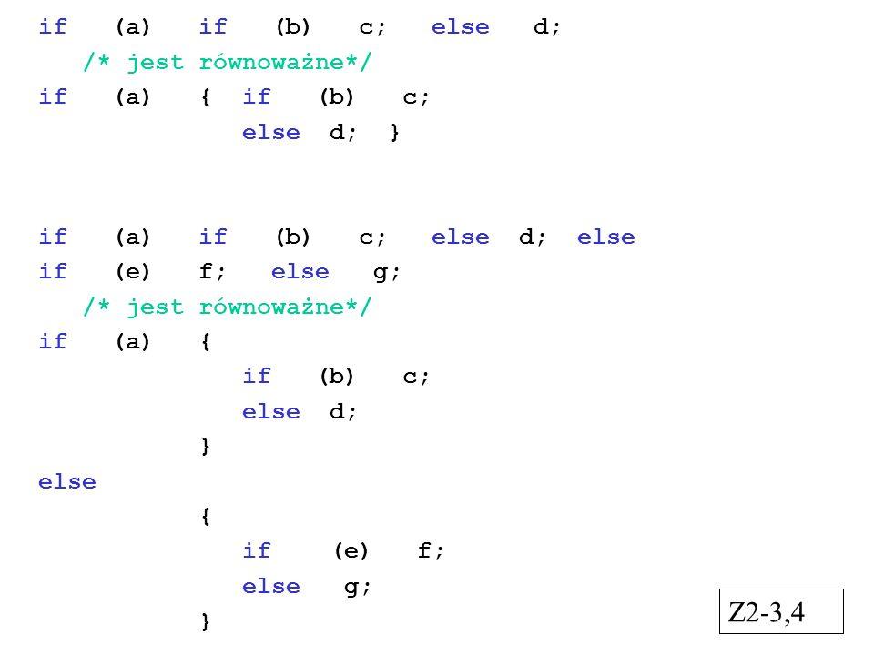 if (a) if (b) c; else d; /* jest równoważne*/ if (a) { if (b) c; else d; } if (a) if (b) c; else d; else if (e) f; else g; /* jest równoważne*/ if (a) { if (b) c; else d; } else { if (e) f; else g; } Z2-3,4