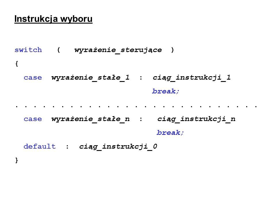 Instrukcja wyboru switch ( wyrażenie_sterujące ) { case wyrażenie_stałe_1 :ciąg_instrukcji_1 break;...........................