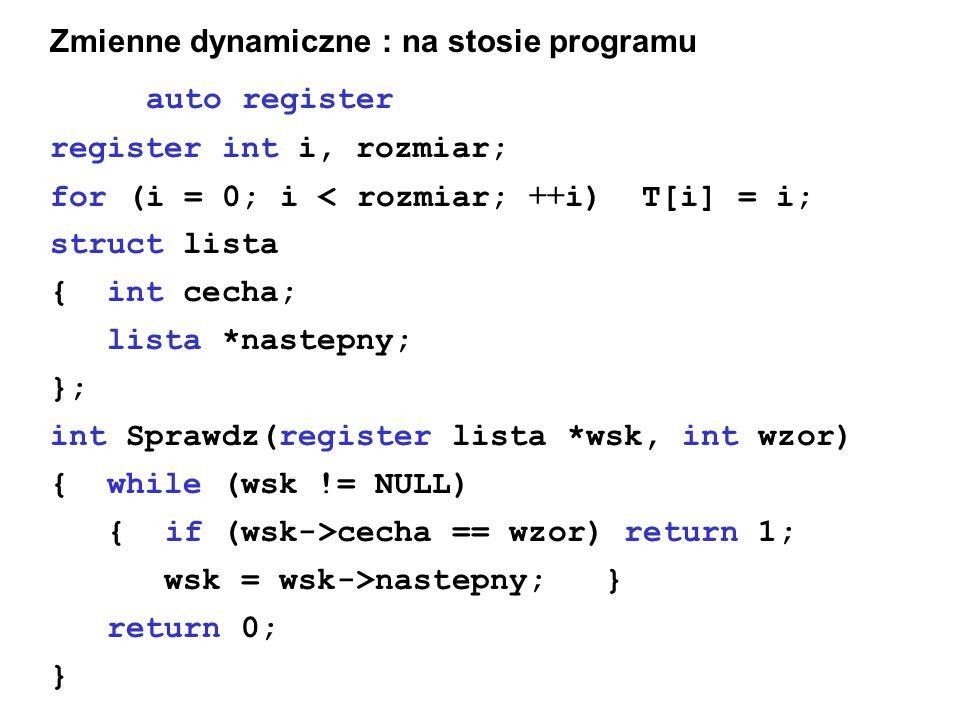Zmienne dynamiczne : na stosie programu autoregister register int i, rozmiar; for (i = 0; i < rozmiar; ++ i) T[i] = i; struct lista { int cecha; lista *nastepny; }; int Sprawdz(register lista *wsk, int wzor) { while (wsk != NULL) { if (wsk->cecha == wzor) return 1; wsk = wsk->nastepny; } return 0; }