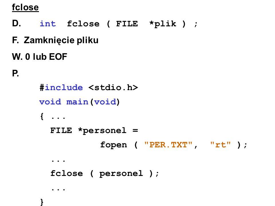 fclose D. int fclose ( FILE *plik ) ; F. Zamknięcie pliku W.