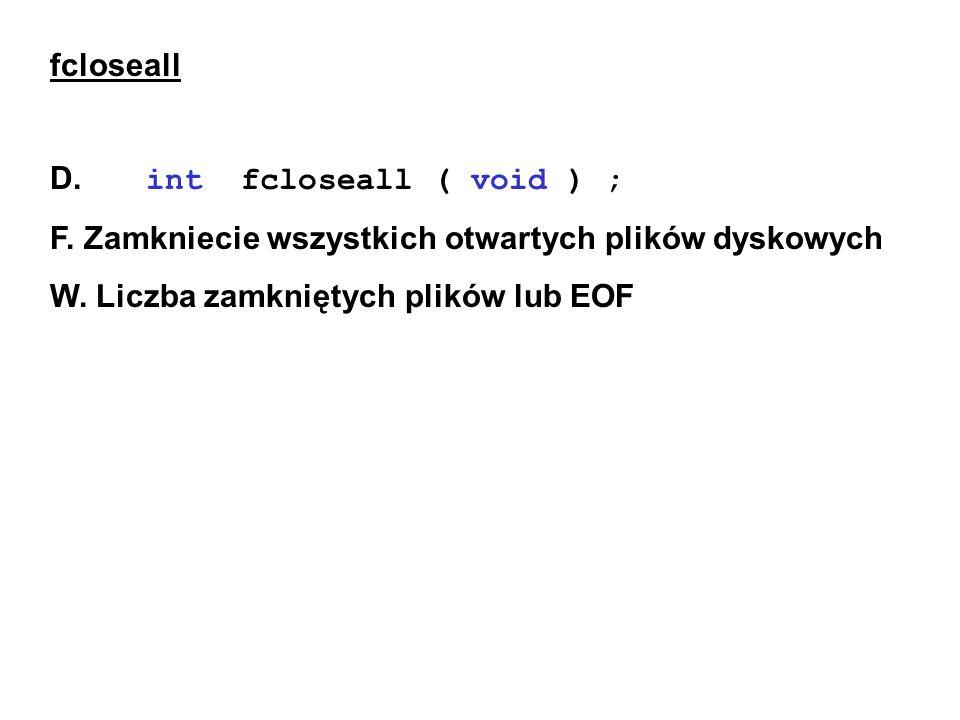 fcloseall D. int fcloseall ( void ) ; F. Zamkniecie wszystkich otwartych plików dyskowych W.