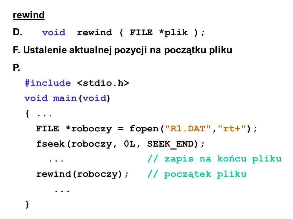 rewind D. void rewind ( FILE *plik ); F. Ustalenie aktualnej pozycji na początku pliku P.