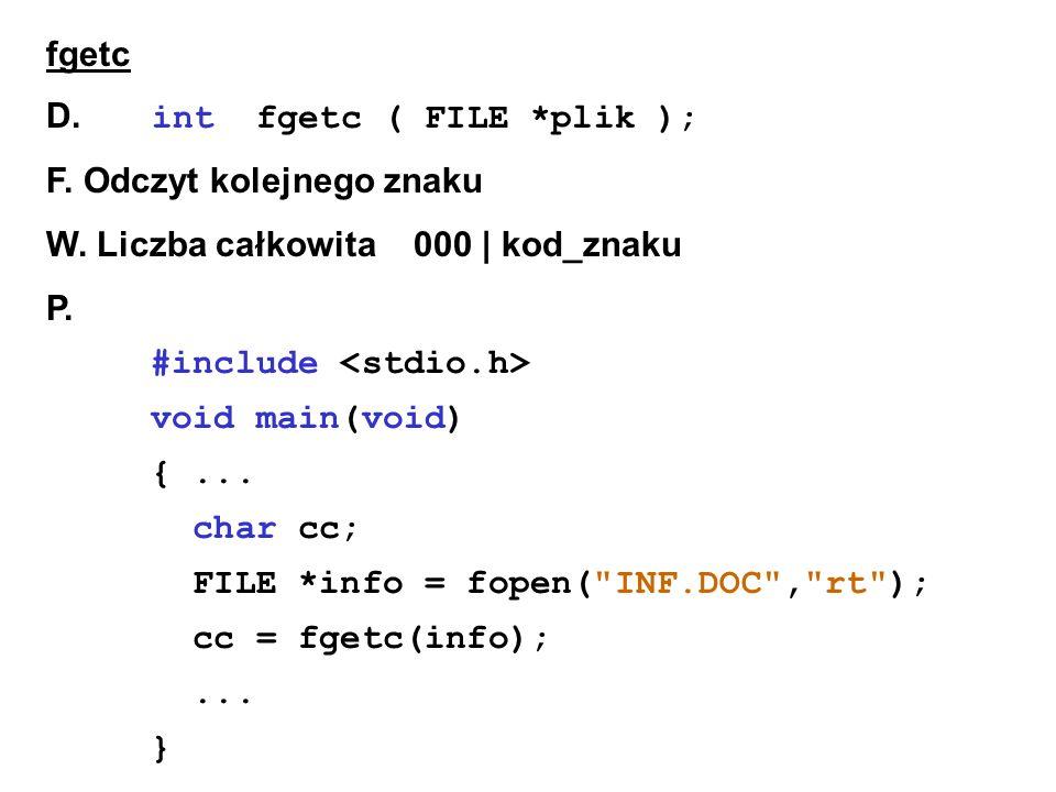 fgetc D. int fgetc ( FILE *plik ); F. Odczyt kolejnego znaku W.