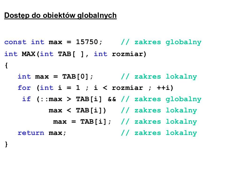 Dostęp do obiektów globalnych const int max = 15750; // zakres globalny int MAX(int TAB[ ], int rozmiar) { int max = TAB[0]; // zakres lokalny for (int i = 1 ; i < rozmiar ; ++i) if (::max > TAB[i] && // zakres globalny max < TAB[i]) // zakres lokalny max = TAB[i]; // zakres lokalny return max; // zakres lokalny }
