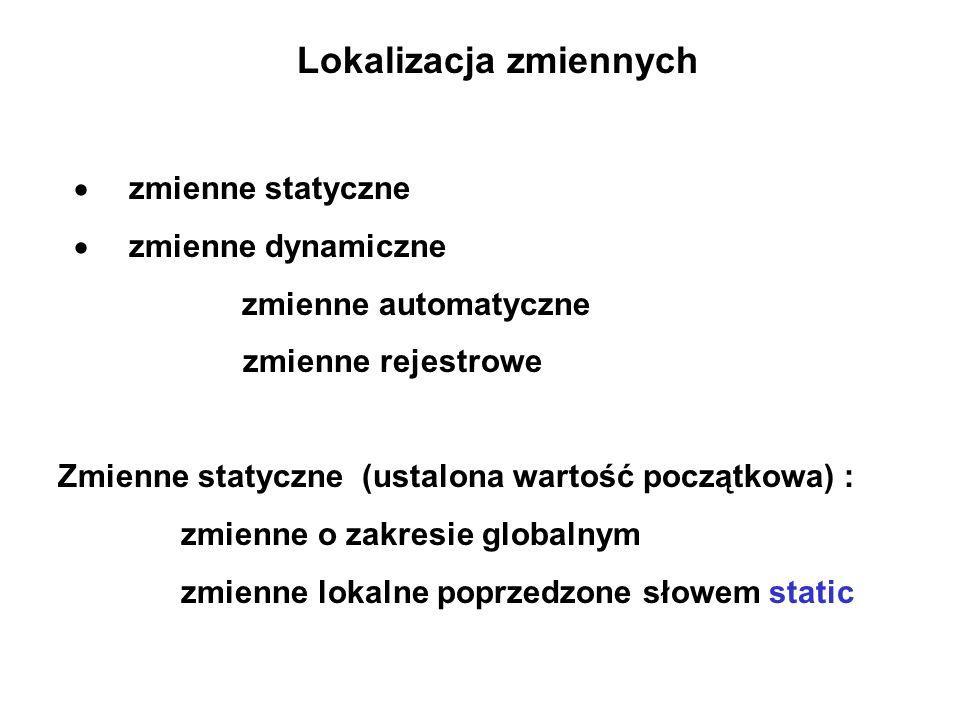 Lokalizacja zmiennych zmienne statyczne zmienne dynamiczne zmienne automatyczne zmienne rejestrowe Zmienne statyczne (ustalona wartość początkowa) : zmienne o zakresie globalnym zmienne lokalne poprzedzone słowem static