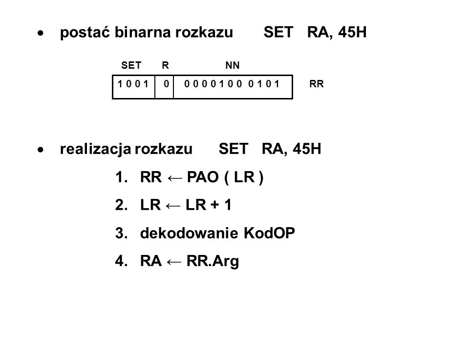 postać binarna rozkazu SET RA, 45H 1 0 0 1 0 0 0 0 0 1 0 0 0 1 0 1 RR SET R NN realizacja rozkazu SET RA, 45H 1. RR PAO ( LR ) 2. LR LR + 1 3. dekodow