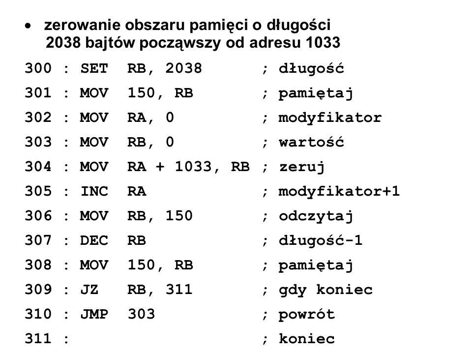 zerowanie obszaru pamięci o długości 2038 bajtów począwszy od adresu 1033 300 : SET RB, 2038; długość 301 : MOV 150, RB; pamiętaj 302 : MOV RA, 0; mod