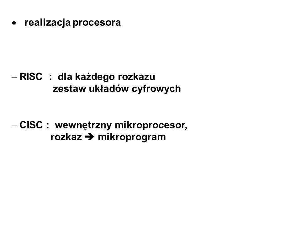 realizacja procesora – RISC : dla każdego rozkazu zestaw układów cyfrowych – CISC : wewnętrzny mikroprocesor, rozkaz mikroprogram