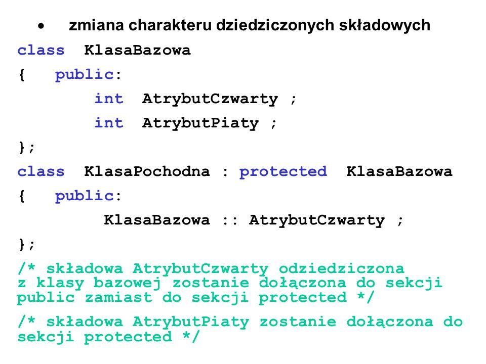 zmiana charakteru dziedziczonych składowych class KlasaBazowa { public: int AtrybutCzwarty ; int AtrybutPiaty ; }; class KlasaPochodna : protected Kla