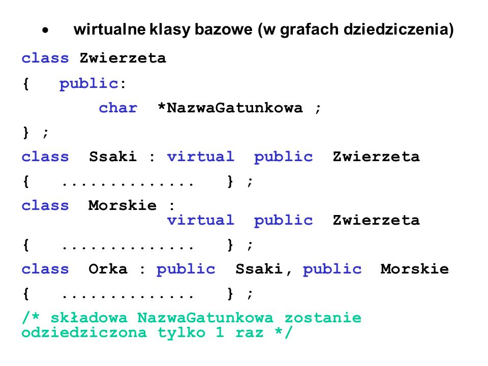 wirtualne klasy bazowe (w grafach dziedziczenia) class Zwierzeta { public: char *NazwaGatunkowa ; } ; class Ssaki : virtual public Zwierzeta {........