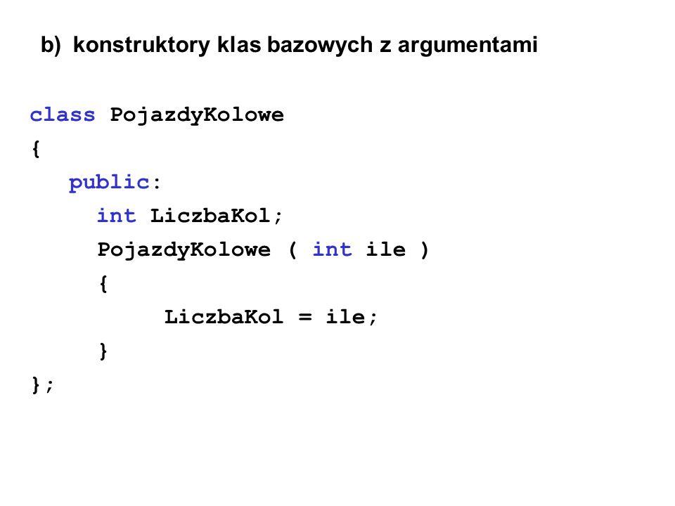 b) konstruktory klas bazowych z argumentami class PojazdyKolowe { public: int LiczbaKol; PojazdyKolowe ( int ile ) { LiczbaKol = ile; } };