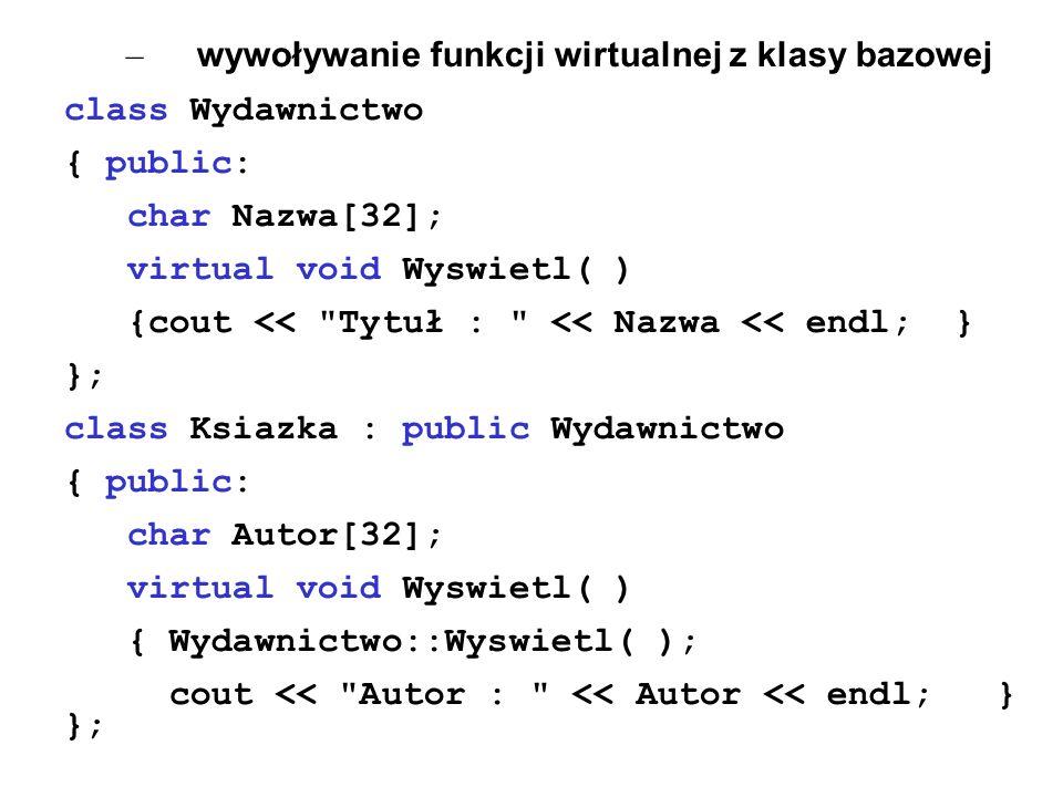 – wywoływanie funkcji wirtualnej z klasy bazowej class Wydawnictwo { public: char Nazwa[32]; virtual void Wyswietl( ) {cout <<