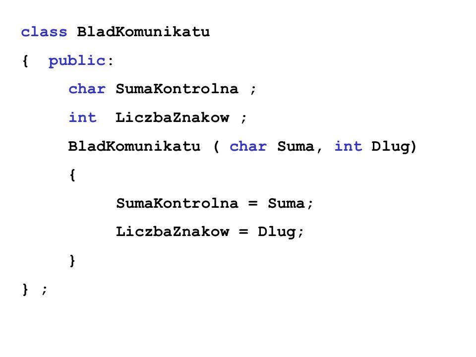 class BladKomunikatu { public: char SumaKontrolna ; int LiczbaZnakow ; BladKomunikatu ( char Suma, int Dlug) { SumaKontrolna = Suma; LiczbaZnakow = Dl