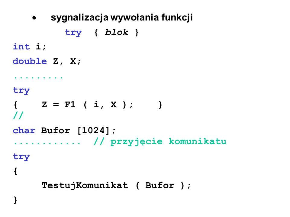 sygnalizacja wywołania funkcji try { blok } int i; double Z, X;......... try {Z = F1 ( i, X );} // char Bufor [1024];............ // przyjęcie komunik