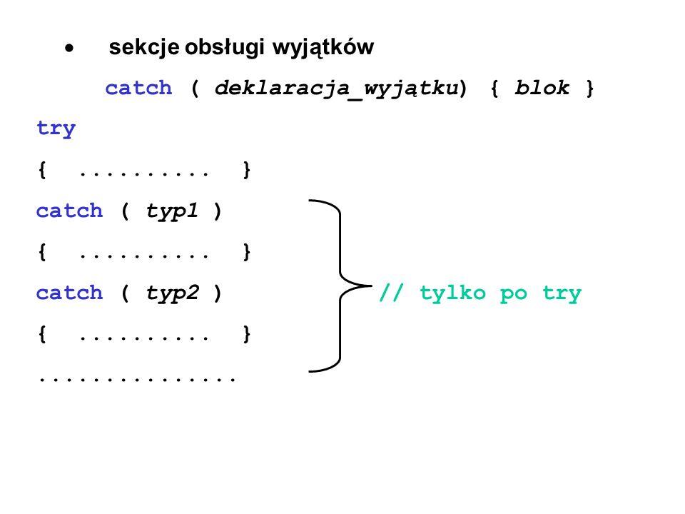 sekcje obsługi wyjątków catch ( deklaracja_wyjątku) { blok } try {.......... } catch ( typ1 ) {.......... } catch ( typ2 )// tylko po try {..........