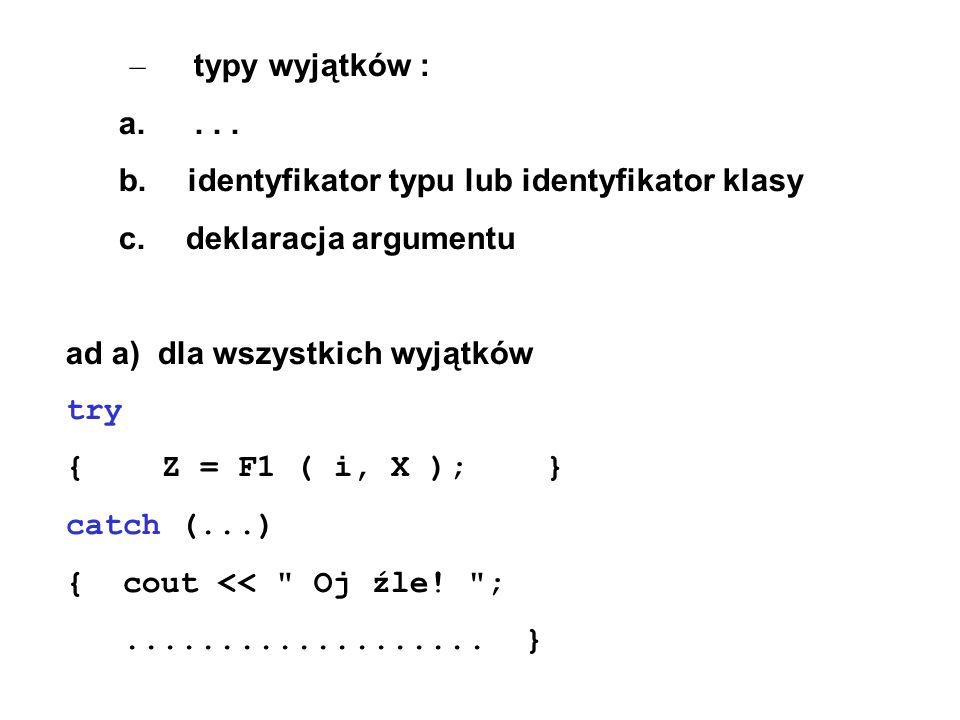 – typy wyjątków : a.... b. identyfikator typu lub identyfikator klasy c. deklaracja argumentu ad a) dla wszystkich wyjątków try {Z = F1 ( i, X );} cat