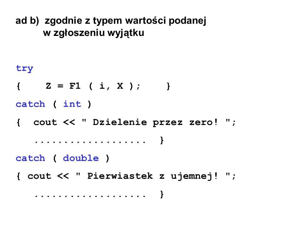 ad b) zgodnie z typem wartości podanej w zgłoszeniu wyjątku try {Z = F1 ( i, X );} catch ( int ) { cout <<