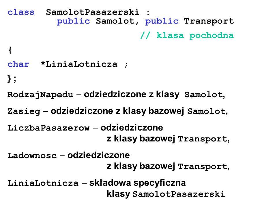 class SamolotPasazerski : public Samolot, public Transport // klasa pochodna { char *LiniaLotnicza ; } ; RodzajNapedu odziedziczone z klasy Samolot, Z