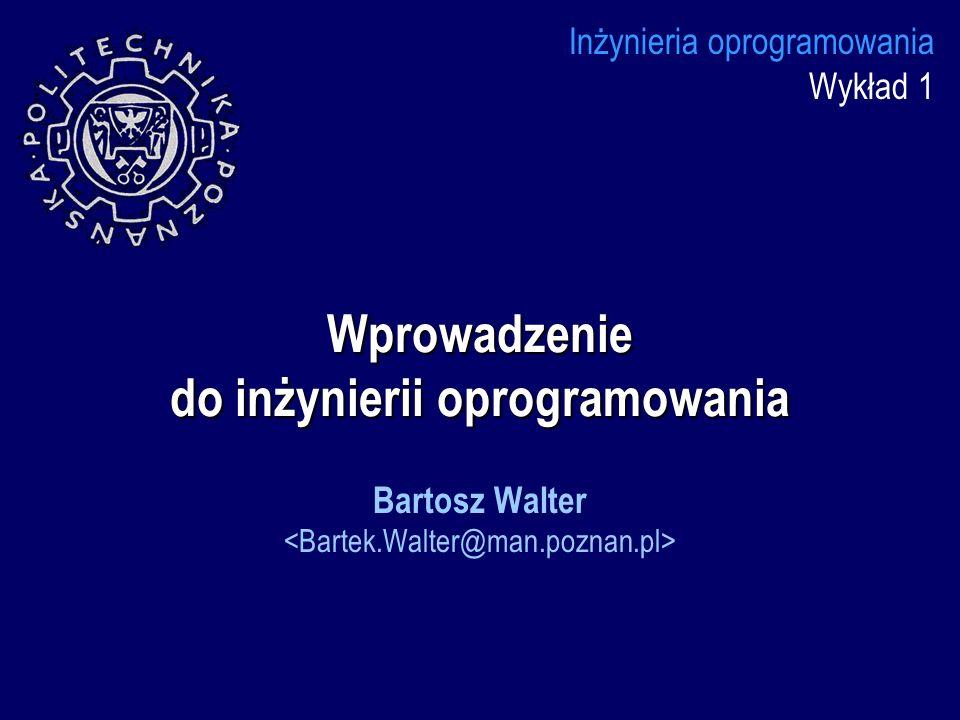 Wprowadzenie do inżynierii oprogramowania Inżynieria oprogramowania Wykład 1 Bartosz Walter