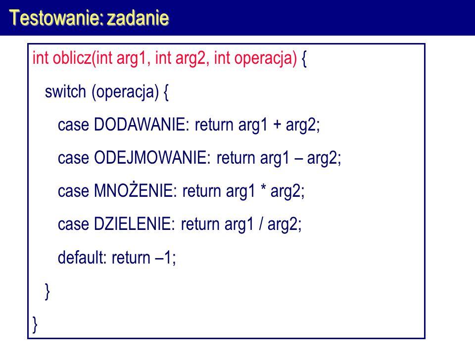 Testowanie: zadanie int oblicz(int arg1, int arg2, int operacja) { switch (operacja) { case DODAWANIE: return arg1 + arg2; case ODEJMOWANIE: return ar