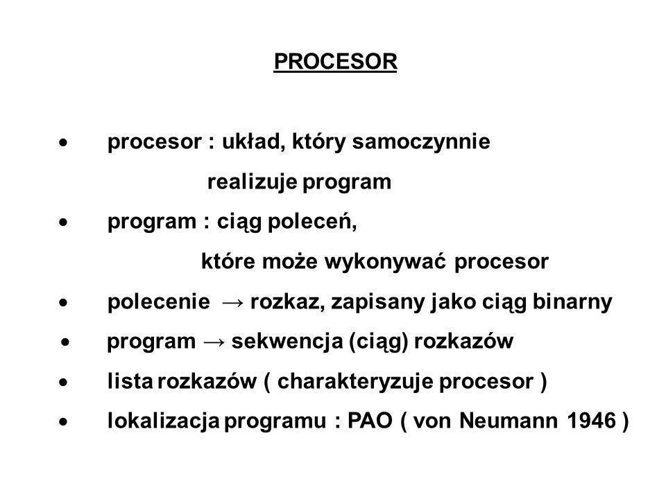 PROCESOR procesor : układ, który samoczynnie realizuje program program : ciąg poleceń, które może wykonywać procesor polecenie rozkaz, zapisany jako ciąg binarny program sekwencja (ciąg) rozkazów lista rozkazów ( charakteryzuje procesor ) lokalizacja programu : PAO ( von Neumann 1946 )